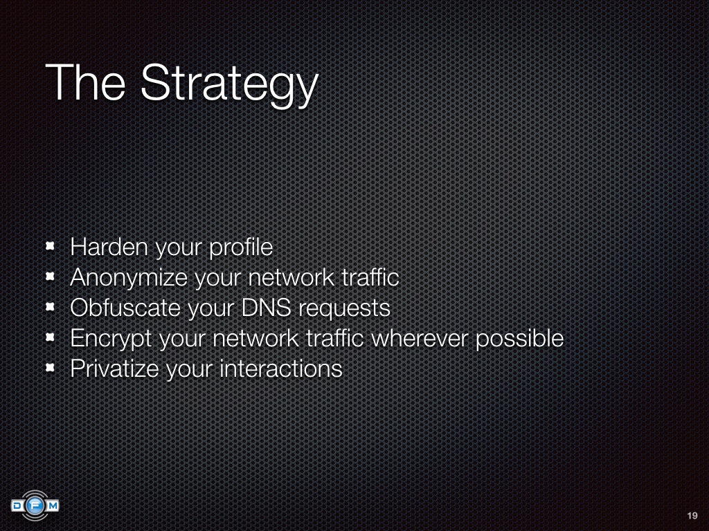 The Strategy - Harden your profile, Anonymize your network traffic, Obfuscate your DNS requests, Encrypt your network traffic wherever possible, Privatize your interactions